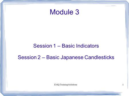 EMQ Training Solutions1 Module 3 Session 1 – Basic Indicators Session 2 – Basic Japanese Candlesticks.
