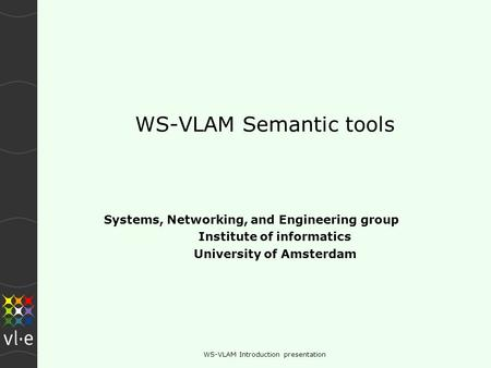 WS-VLAM Introduction presentation WS-VLAM Semantic tools Systems, Networking, and Engineering group Institute of informatics University of Amsterdam.