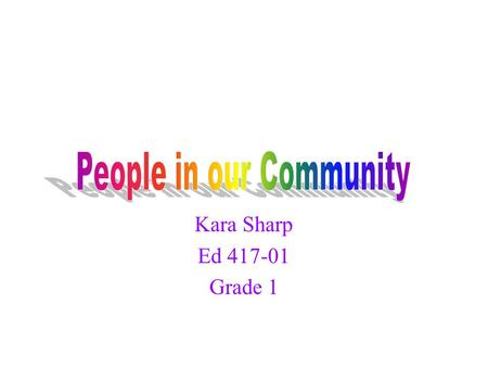 Kara Sharp Ed 417-01 Grade 1 Many children see community helpers as those people who wear uniforms or have jobs that we see or hear about on television.