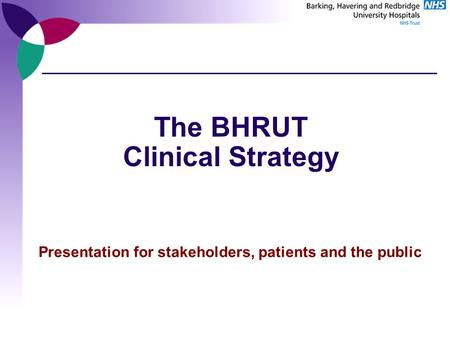 The BHRUT Clinical Strategy Presentation for stakeholders, patients and the public.
