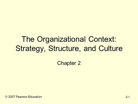 2-1 The Organizational Context: Strategy, Structure, and Culture Chapter 2 © 2007 Pearson Education.