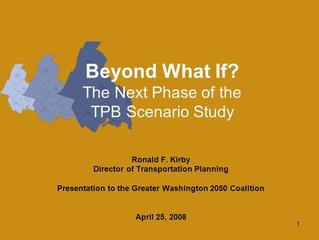 1 Beyond What If? The Next Phase of the TPB Scenario Study Ronald F. Kirby Director of Transportation Planning Presentation to the Greater Washington 2050.