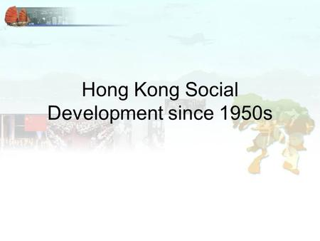 Hong Kong Social Development since 1950s. Social Services With growing population, HK needed to increase her service on social services, housing and education.