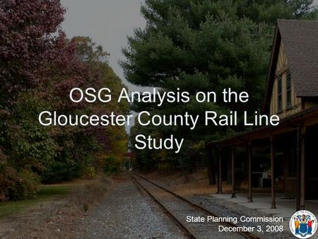 OSG Analysis on the Gloucester County Rail Line Study State Planning Commission December 3, 2008.