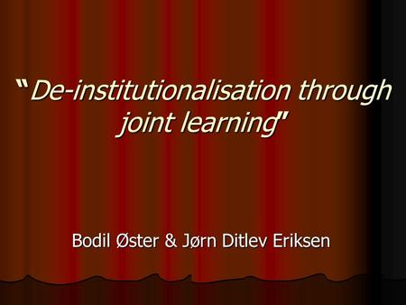 """De-institutionalisation through joint learning"" Bodil Øster & Jørn Ditlev Eriksen."