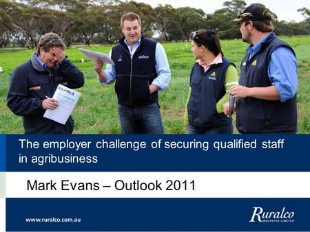 The employer challenge of securing qualified staff in agribusiness Mark Evans – Outlook 2011.