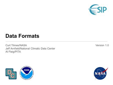 Data Formats Curt Tilmes/NASA Jeff Arnfield/National Climatic Data Center Al Fleig/PITA Version 1.0.