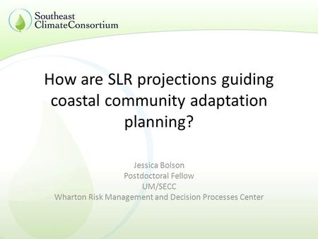 How are SLR projections guiding coastal community adaptation planning? Jessica Bolson Postdoctoral Fellow UM/SECC Wharton Risk Management and Decision.