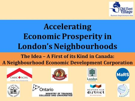 Accelerating Economic Prosperity in London's Neighbourhoods The Idea – A First of its Kind in Canada: A Neighbourhood Economic Development Corporation.
