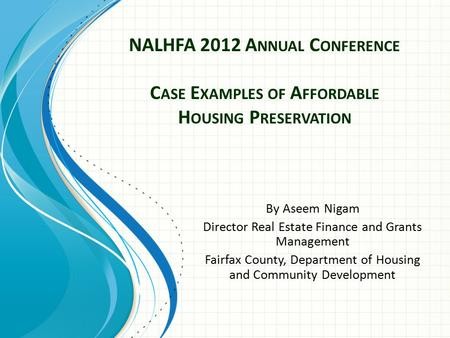 NALHFA 2012 A NNUAL C ONFERENCE C ASE E XAMPLES OF A FFORDABLE H OUSING P RESERVATION By Aseem Nigam Director Real Estate Finance and Grants Management.