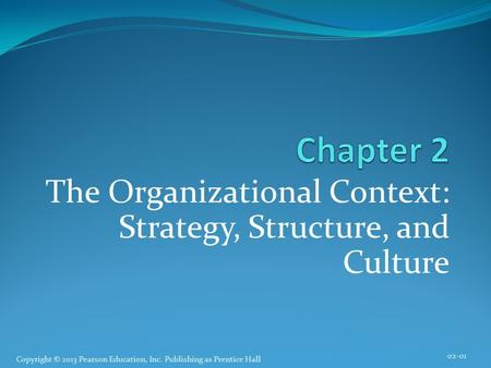 Copyright © 2013 Pearson Education, Inc. Publishing as Prentice Hall The Organizational Context: Strategy, Structure, and Culture 02-01.