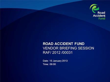 ROAD ACCIDENT FUND VENDOR BRIEFING SESSION RAF/ 2012 /00031 Date: 15 January 2013 Time: 09:00.