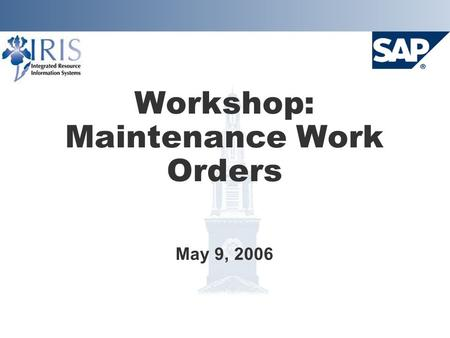 Workshop: Maintenance Work Orders May 9, 2006. Project Goals  Implement SAP Plant Maintenance system Provide integration with Finance, HR, and Materials.