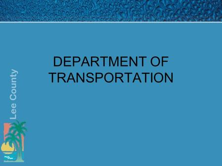 DEPARTMENT OF TRANSPORTATION. Mission Statement Plan, Design, Construct, Operate and Maintain the roadway system under the jurisdiction of Lee County.