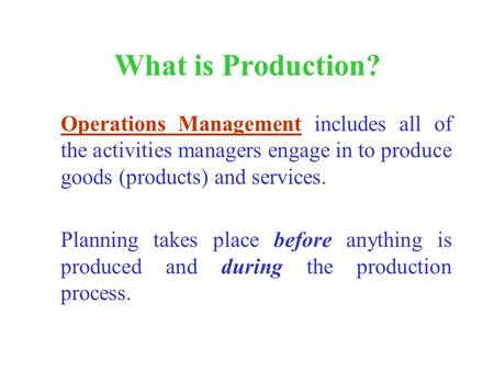 What is Production? Operations Management includes all of the activities managers engage in to produce goods (products) and services. Planning takes place.