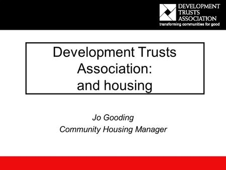 Development Trusts Association: and housing Jo Gooding Community Housing Manager.