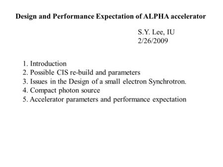 Design and Performance Expectation of ALPHA accelerator S.Y. Lee, IU 2/26/2009 1. Introduction 2. Possible CIS re-build and parameters 3. Issues in the.