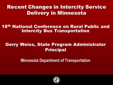 Recent Changes in Intercity Service Delivery in Minnesota 18 th National Conference on Rural Public and Intercity Bus Transportation Gerry Weiss, State.