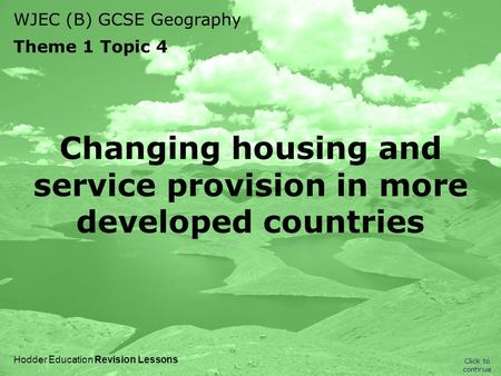 WJEC (B) GCSE Geography Theme 1 Topic 4 Click to continue Hodder Education Revision Lessons Changing housing and service provision in more developed countries.