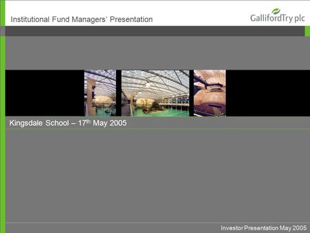 Investor Presentation May 2005 Kingsdale School – 17 th May 2005 Institutional Fund Managers' Presentation.