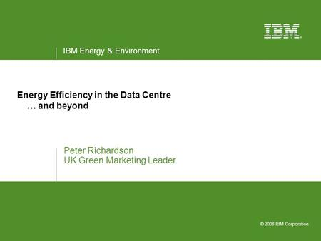 IBM Energy & Environment © 2008 IBM Corporation Energy Efficiency in the Data Centre … and beyond Peter Richardson UK Green Marketing Leader.