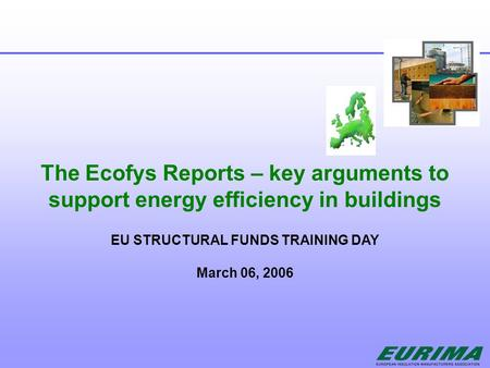 The Ecofys Reports – key arguments to support energy efficiency in buildings EU STRUCTURAL FUNDS TRAINING DAY March 06, 2006.