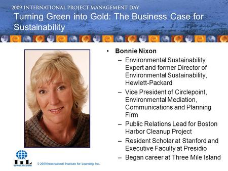 © 2009 International Institute for Learning, Inc. Turning Green into Gold: The Business Case for Sustainability Bonnie Nixon –Environmental Sustainability.