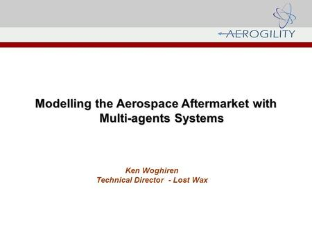 Modelling the Aerospace Aftermarket with Multi-agents Systems Ken Woghiren Technical Director - Lost Wax.