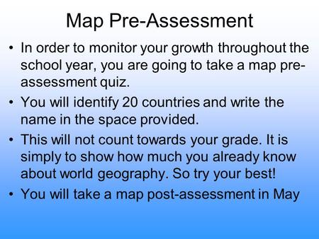 Map Pre-Assessment In order to monitor your growth throughout the school year, you are going to take a map pre- assessment quiz. You will identify 20 countries.