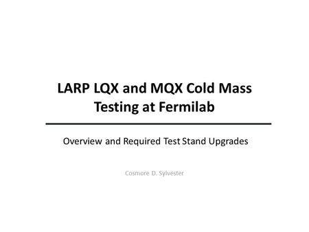 LARP LQX and MQX Cold Mass Testing at Fermilab Overview and Required Test Stand Upgrades Cosmore D. Sylvester.
