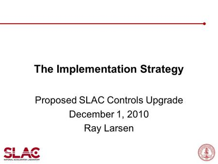 The Implementation Strategy Proposed SLAC Controls Upgrade December 1, 2010 Ray Larsen.