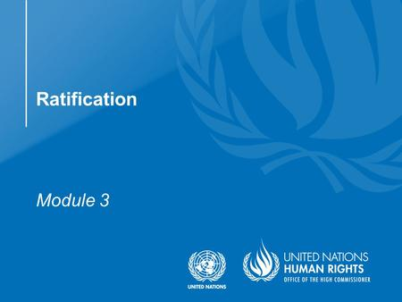 Module 3 Ratification.  Understand the steps involved in ratifying the Convention on the Rights of Persons with Disabilities and its Optional Protocol.