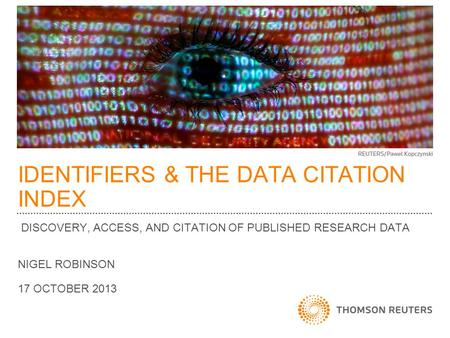 IDENTIFIERS & THE DATA CITATION INDEX DISCOVERY, ACCESS, AND CITATION OF PUBLISHED RESEARCH DATA NIGEL ROBINSON 17 OCTOBER 2013.
