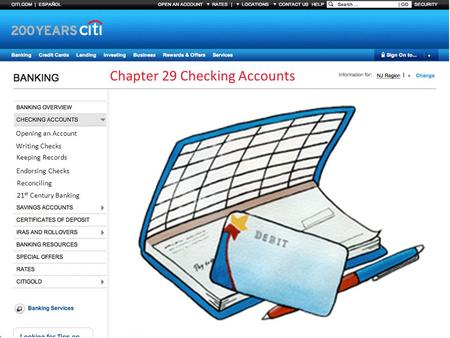 Chapter 29 Checking Accounts Opening an Account Writing Checks Keeping Records Endorsing Checks Reconciling 21 st Century Banking.