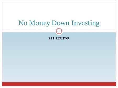 REI ETUTOR No Money Down Investing. What is No Money Down Investing? REI eTutor Different Investors Have Different Meanings Meaning # 1  No cash out.