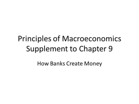 Principles of Macroeconomics Supplement to Chapter 9 How Banks Create Money.