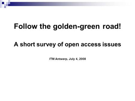 Follow the golden-green road! A short survey of open access issues ITM Antwerp, July 4, 2008.