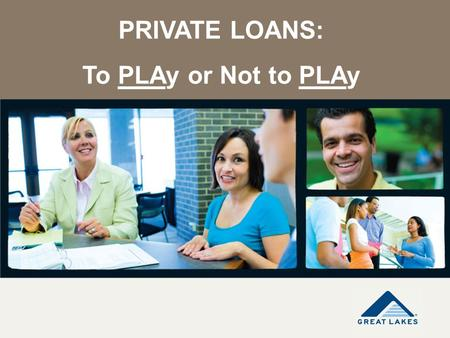 PRIVATE LOANS: To PLAy or Not to PLAy. Disclaimer The information contained in this presentation is not comprehensive, is subject to change based on additional.