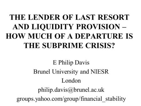 THE LENDER OF LAST RESORT AND LIQUIDITY PROVISION – HOW MUCH OF A DEPARTURE IS THE SUBPRIME CRISIS? E Philip Davis Brunel University and NIESR London