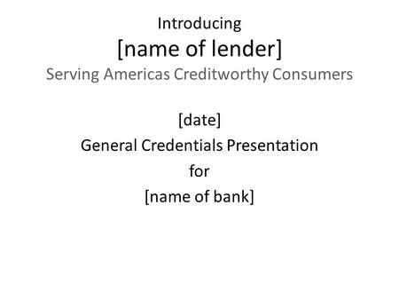Introducing [name of lender] Serving Americas Creditworthy Consumers [date] General Credentials Presentation for [name of <strong>bank</strong>]
