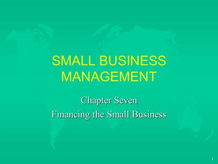 1 SMALL BUSINESS MANAGEMENT Chapter Seven Financing the Small Business.