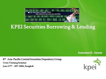 Partner KPEI Securities Borrowing & Lending 8 th Asia-Pacific Central Securities Depository Group Cross Training Seminar June 27 th – 28 th, 2006, Bangkok.