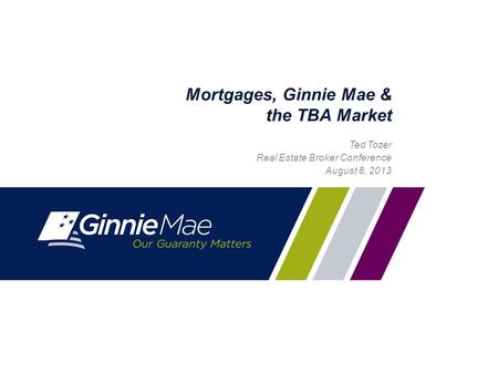 0 Mortgages, Ginnie Mae & the TBA Market Ted Tozer Real Estate Broker Conference August 8, 2013.