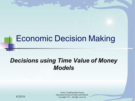 8/25/04 Valerie Tardiff and Paul Jensen Operations Research Models and Methods Copyright 2004 - All rights reserved Economic Decision Making Decisions.