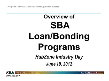 Www.sba.gov U.S. Small Business AdministrationYour Small Business Resource Programs and services to help you start, grow and succeed Overview of SBA Loan/Bonding.