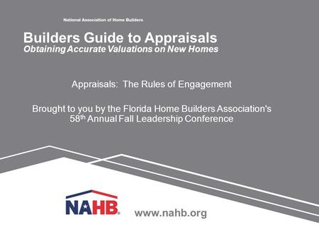 Www.nahb.org Appraisals: The Rules of Engagement Brought to you by the Florida Home Builders Association's 58 th Annual Fall Leadership Conference Builders.