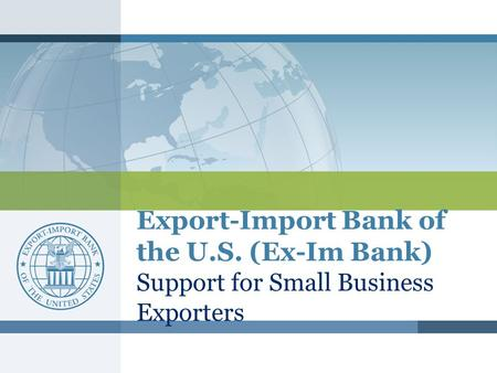 Export-Import Bank of the U.S. (Ex-Im Bank) Support for Small Business Exporters.