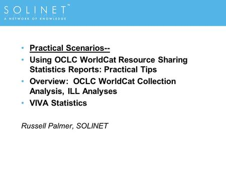 Practical Scenarios-- Using OCLC WorldCat Resource Sharing Statistics Reports: Practical Tips Overview: OCLC WorldCat Collection Analysis, ILL Analyses.