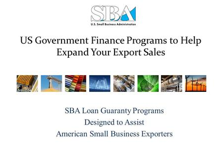 US Government Finance Programs to Help Expand Your Export Sales SBA Loan Guaranty Programs Designed to Assist American Small Business Exporters.