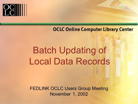 Batch Updating of Local Data Records FEDLINK OCLC Users Group Meeting November 1, 2002.